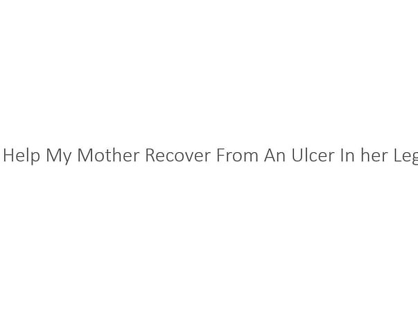 Help My Mother Recover From An Ulcer In her Leg