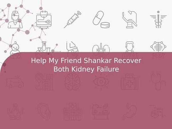 Help My Friend Shankar Recover Both Kidney Failure
