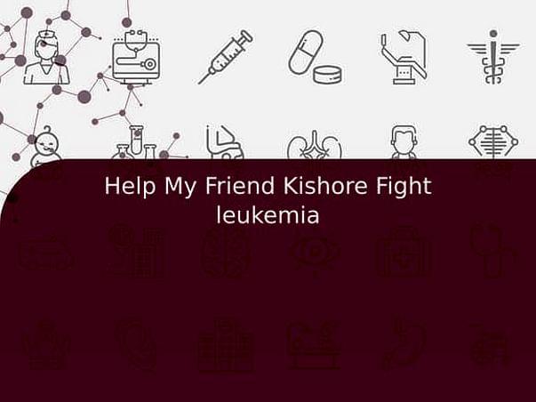 Help My Friend Kishore Fight leukemia