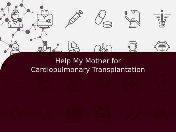 Help My Mother for Cardiopulmonary Transplantation