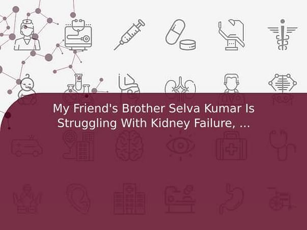 My Friend's Brother Selva Kumar Is Struggling With Kidney Failure, Help Him