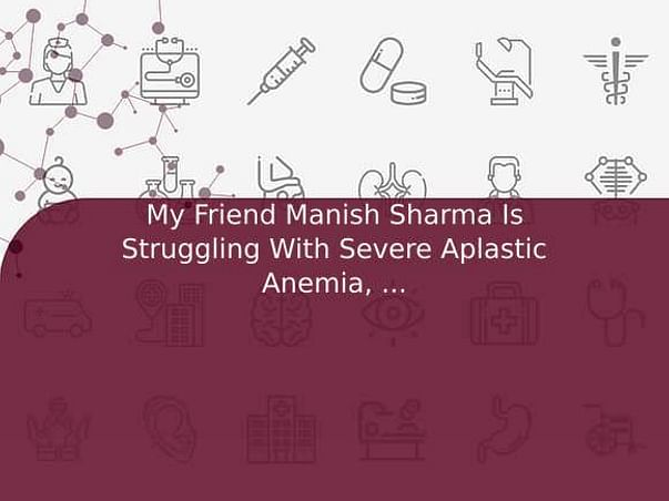 My Friend Manish Sharma Is Struggling With Severe Aplastic Anemia, Help Him
