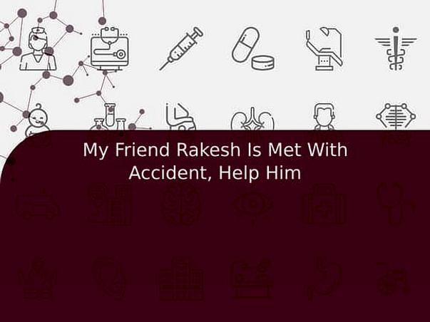 My Friend Rakesh Is Met With Accident, Help Him