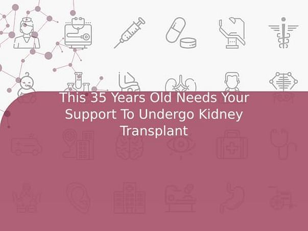 This 35 Years Old Needs Your Support To Undergo Kidney Transplant
