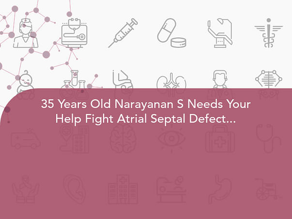 35 Years Old Narayanan S Needs Your Help Fight Atrial Septal Defect (ASD)