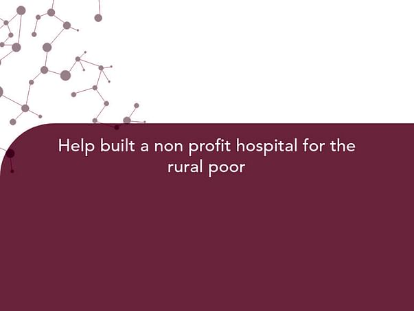 Help built a non profit hospital for the rural poor