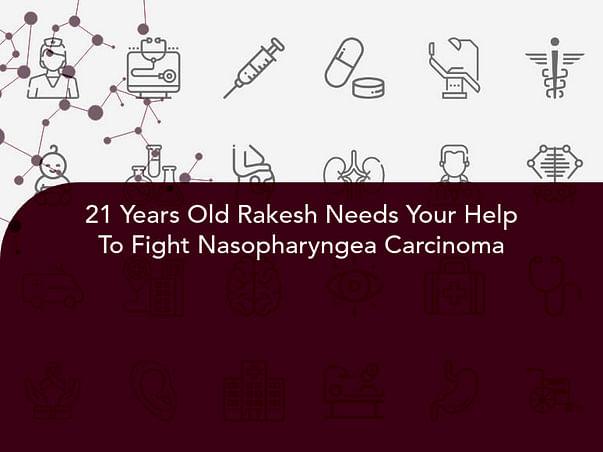 21 Years Old Rakesh Needs Your Help To Fight Nasopharyngea Carcinoma