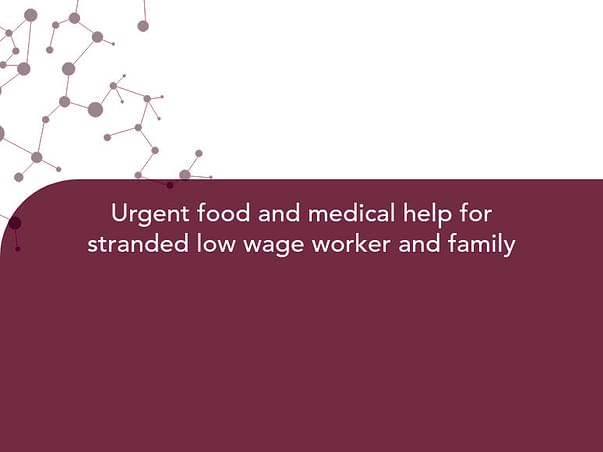 Urgent food and medical help for stranded low wage worker and family