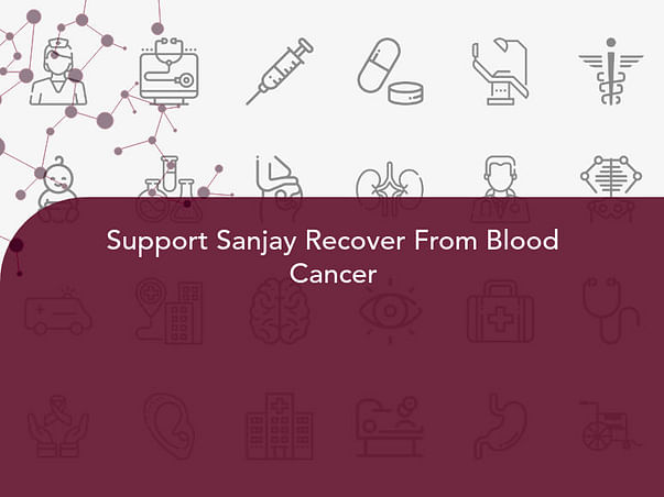 Support Sanjay Recover From Blood Cancer