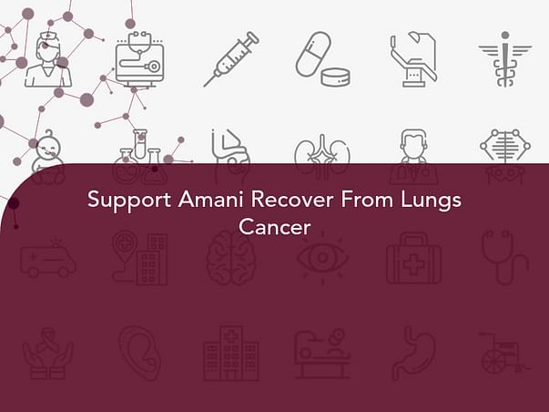 Support Amani Recover From Lungs Cancer