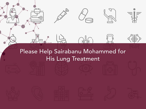 Please Help Sairabanu Mohammed for His Lung Treatment