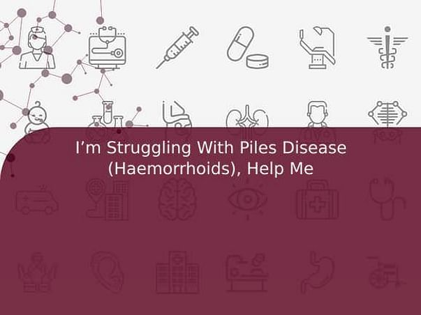 I'm Struggling With Piles Disease (Haemorrhoids), Help Me
