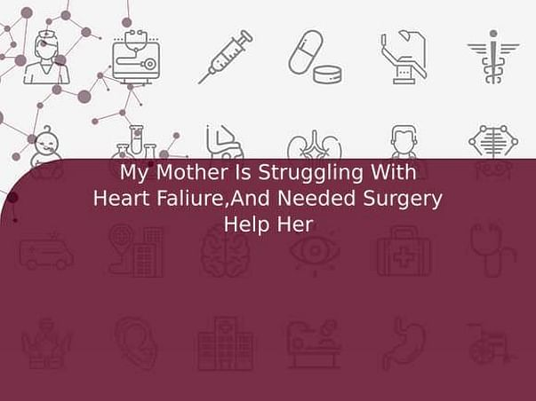 My Mother Is Struggling With Heart Faliure,And Needed Surgery Help Her