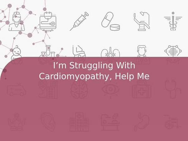 I'm Struggling With Cardiomyopathy, Help Me