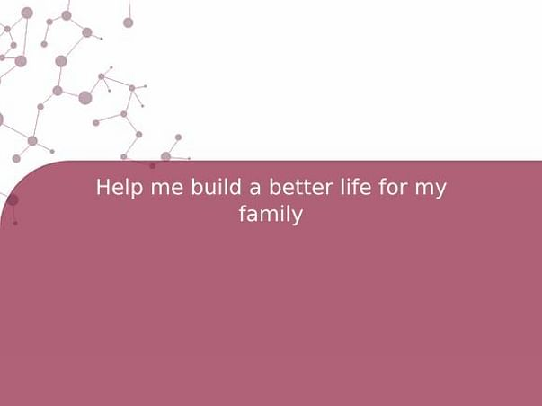 Help me build a better life for my family