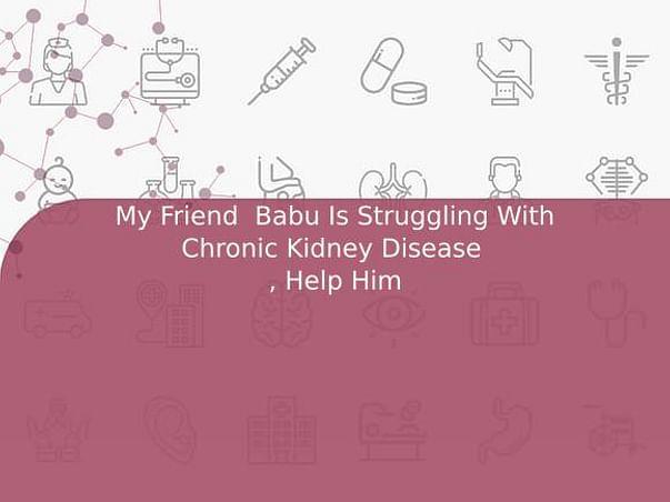 My Friend  Babu Is Struggling With Chronic Kidney Disease  , Help Him
