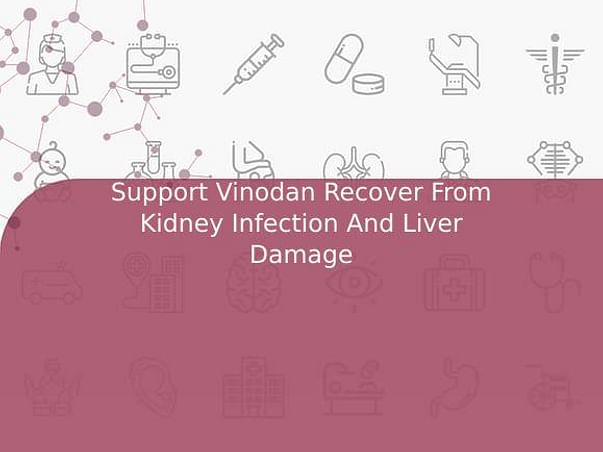 Support Vinodan Recover From Kidney Infection And Liver Damage