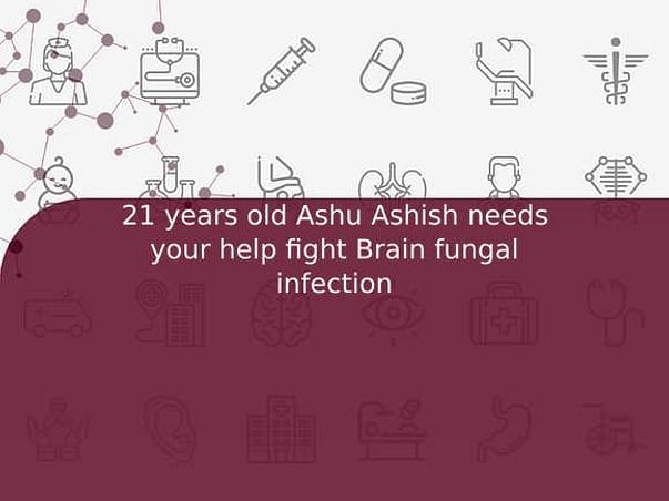 21 years old Ashu Ashish needs your help fight Brain fungal infection