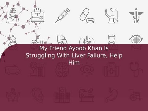 My Friend Ayoob Khan Is Struggling With Liver Failure, Help Him