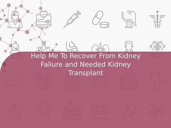 Help Me To Recover From Kidney Faliure and Needed Kidney Transplant