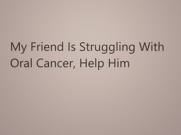 My Friend Is Struggling With Oral Cancer, Help Him