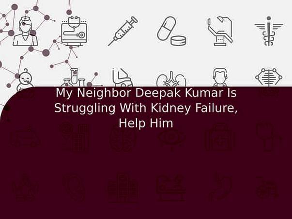 My Neighbor Deepak Kumar Is Struggling With Kidney Failure, Help Him