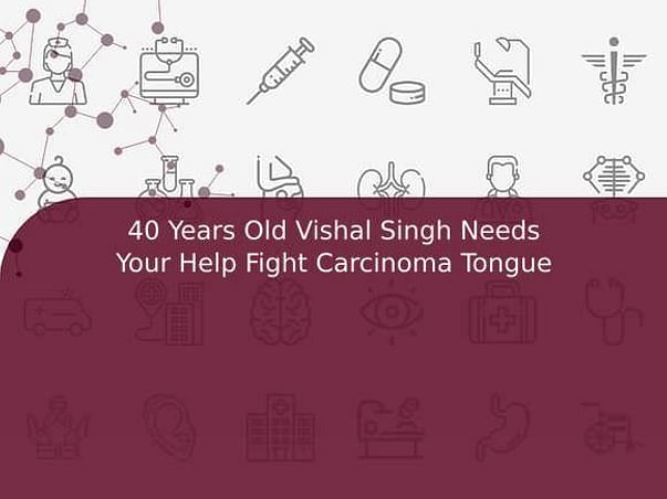 40 Years Old Vishal Singh Needs Your Help Fight Carcinoma Tongue