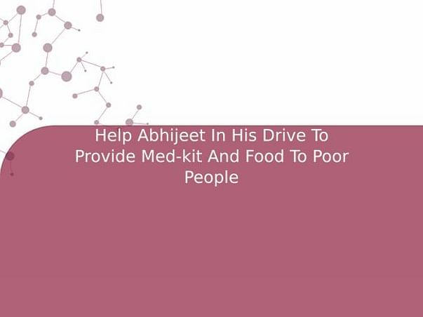 Help Abhijeet In His Drive To Provide Med-kit And Food To Poor People