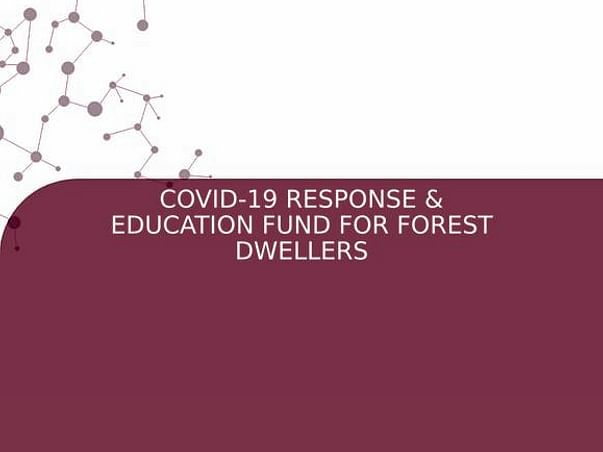 COVID-19 RESPONSE EDUCATION FUND FOR FOREST DWELLERS