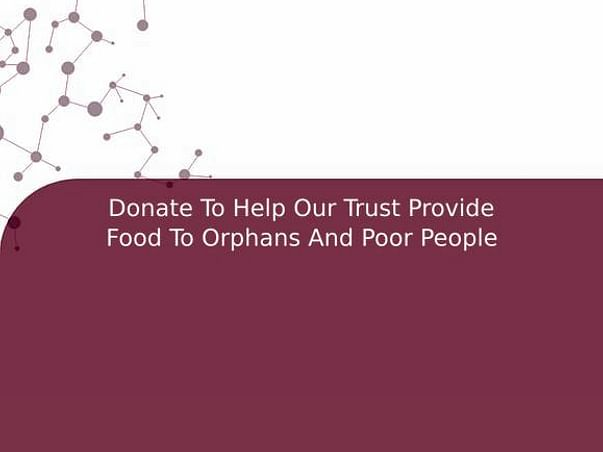 Donate To Help Our Trust Provide Food To Orphans And Poor People