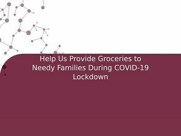 Help Us Provide Groceries to Needy Families During COVID-19 Lockdown
