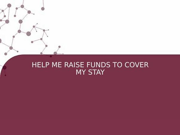 HELP ME RAISE FUNDS TO COVER MY STAY