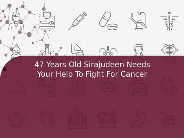 47 Years Old Sirajudeen Needs Your Help To Fight For Cancer