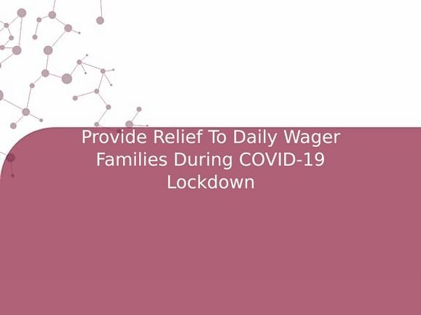 Provide Relief To Daily Wager Families During COVID-19 Lockdown