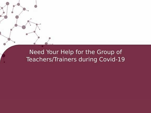 Need Your Help for the Group of Teachers/Trainers during Covid-19