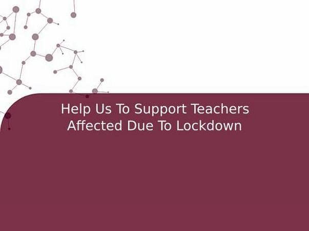Help Us To Support Teachers Affected Due To Lockdown