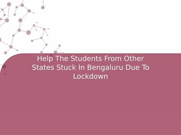 Help The Students From Other States Stuck In Bengaluru Due To Lockdown