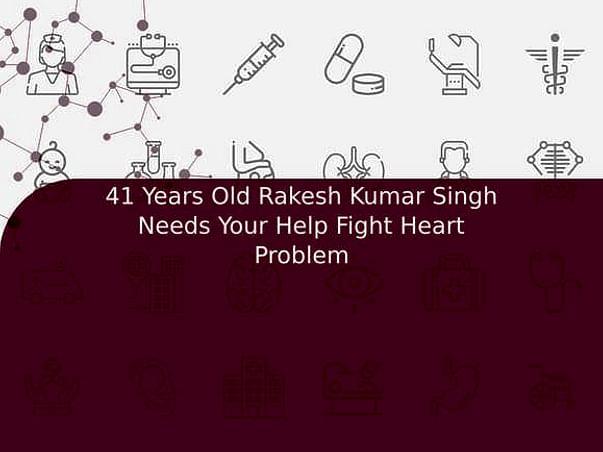 41 Years Old Rakesh Kumar Singh Needs Your Help Fight Heart Problem