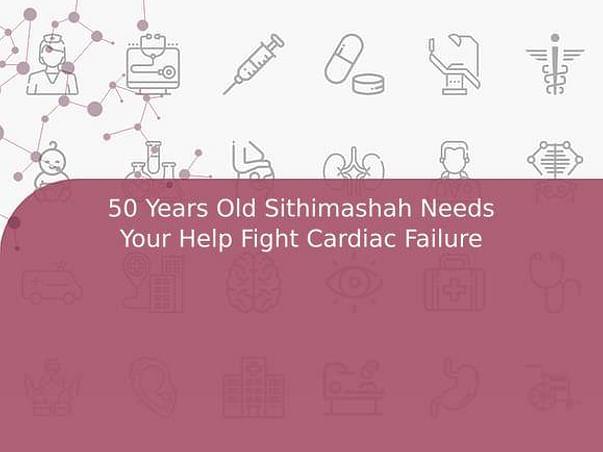 50 Years Old Sithimashah Needs Your Help Fight Cardiac Failure