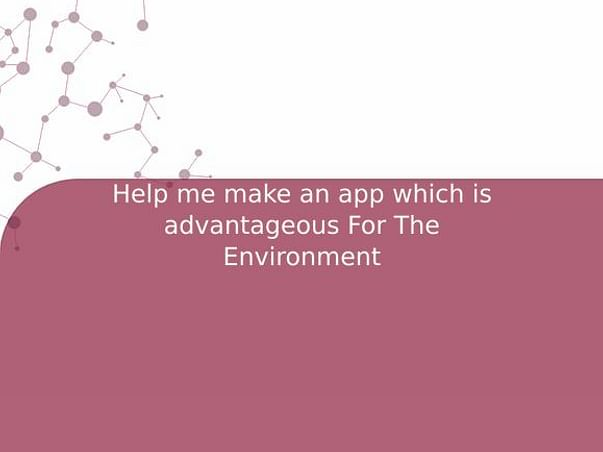 Help me make an app which is advantageous For The Environment