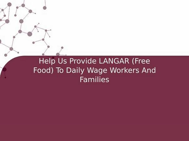 Help Us Provide LANGAR (Free Food) To Daily Wage Workers And Families