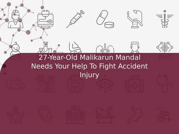 27-Year-Old Malikarun Mandal Needs Your Help To Fight Accident Injury