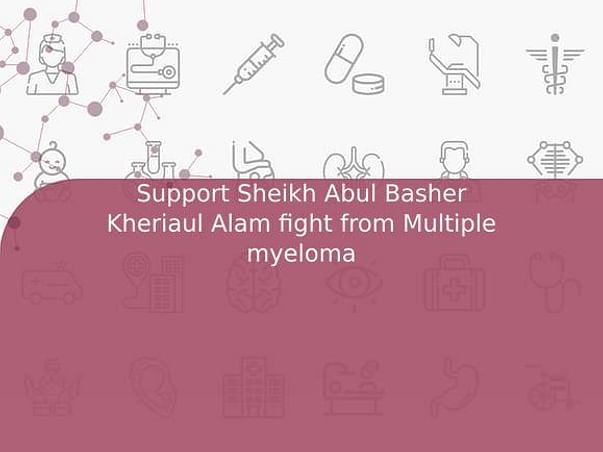 Support Sheikh Abul Basher Kheriaul Alam fight from Multiple myeloma