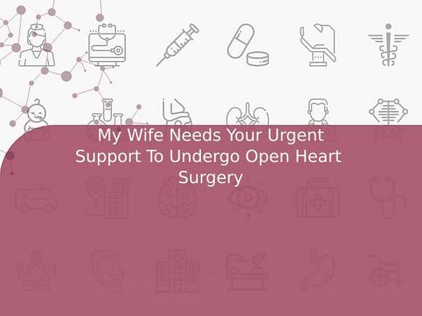 My Wife Needs Your Urgent Support To Undergo Open Heart  Surgery