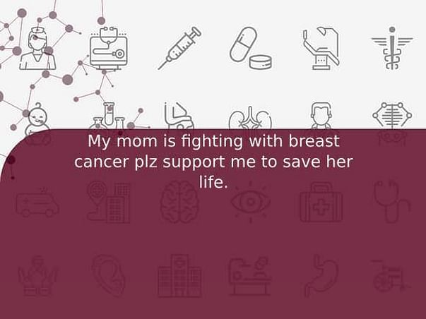 My mom is fighting with breast cancer plz support me to save her life.