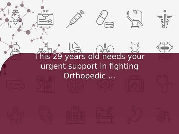 This 29 years old needs your urgent support in fighting Orthopedic Surgery