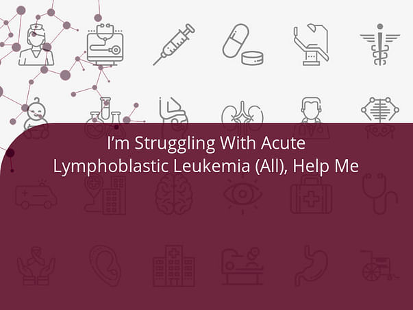 I'm Struggling With Acute Lymphoblastic Leukemia (All), Help Me