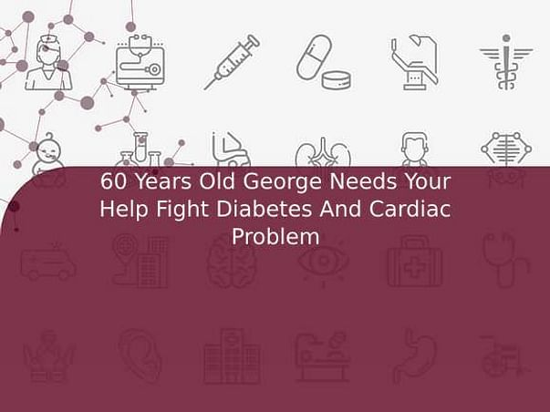 60 Years Old George Needs Your Help Fight Diabetes And Cardiac Problem