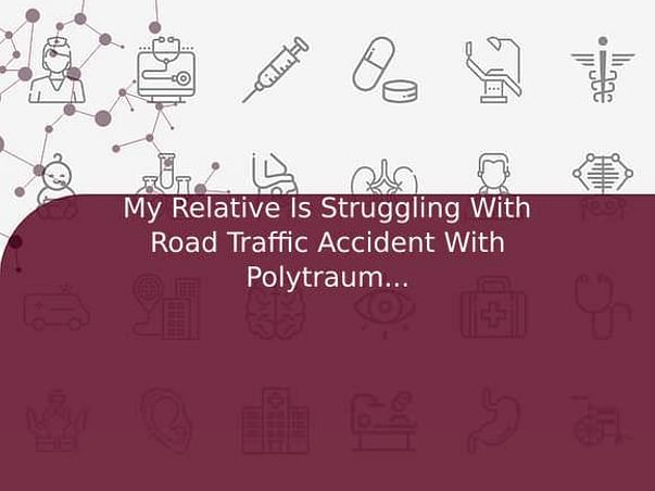 My Relative Is Struggling With Road Traffic Accident With Polytrauma, Help Him