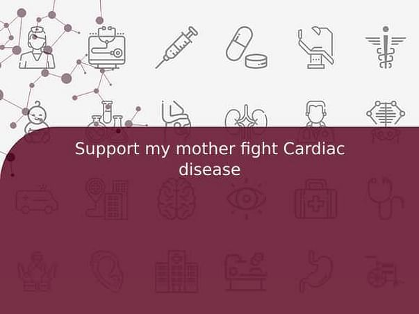 Support my mother fight Cardiac disease